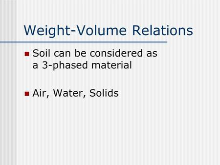 Weight-Volume Relations Soil can be considered as a 3-phased material Air, Water, Solids.