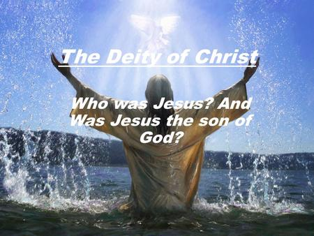 The Deity of Christ Who was Jesus? And Was Jesus the son of God?