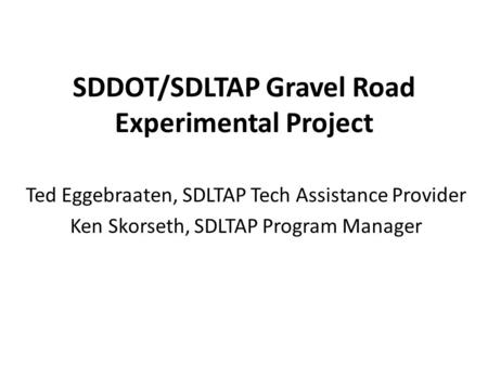 SDDOT/SDLTAP Gravel Road Experimental Project Ted Eggebraaten, SDLTAP Tech Assistance Provider Ken Skorseth, SDLTAP Program Manager.
