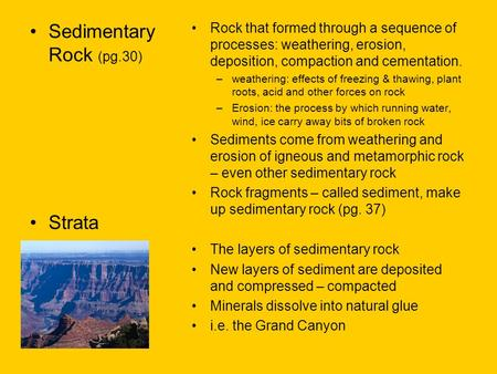 Sedimentary Rock (pg.30) Strata Rock that formed through a sequence of processes: weathering, erosion, deposition, compaction and cementation. –weathering: