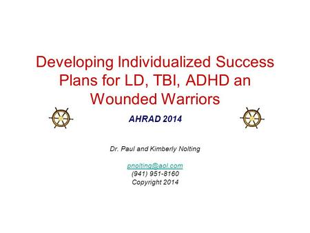 Developing Individualized Success Plans for LD, TBI, ADHD an Wounded Warriors AHRAD 2014 Dr. Paul and Kimberly Nolting (941) 951-8160.
