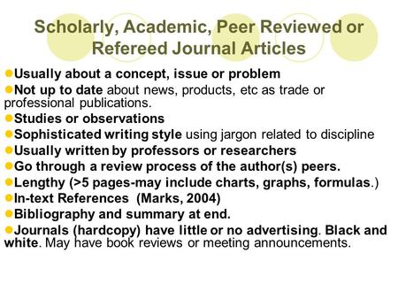 Scholarly, Academic, Peer Reviewed or Refereed Journal Articles Usually about a concept, issue or problem Not up to date about news, products, etc as trade.
