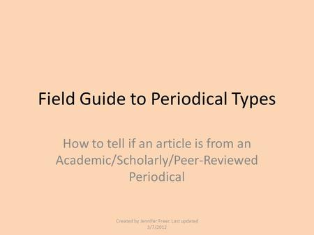 Field Guide to Periodical Types How to tell if an article is from an Academic/Scholarly/Peer-Reviewed Periodical Created by Jennifer Freer. Last updated.