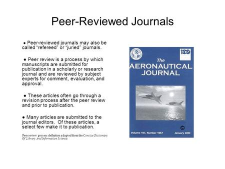 "Peer-Reviewed Journals ● Peer-reviewed journals may also be called ""refereed"" or ""juried"" journals. ● Peer review is a process by which manuscripts are."