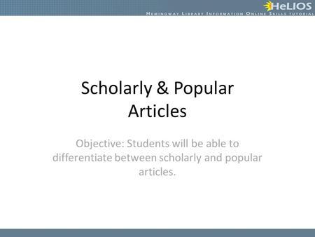 Scholarly & Popular Articles Objective: Students will be able to differentiate between scholarly and popular articles.