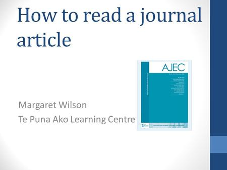 How to read a journal article Margaret Wilson Te Puna Ako Learning Centre.