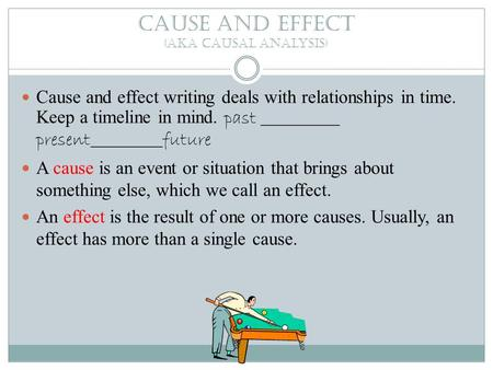 Cause and effect (aka causal analysis) Cause and effect writing deals with relationships in time. Keep a timeline in mind. past ___________ present__________future.
