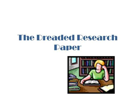 The Dreaded Research Paper. Types of Research Primary- generating new ideas and information on your own. Secondary- gathering and analyzing the results.