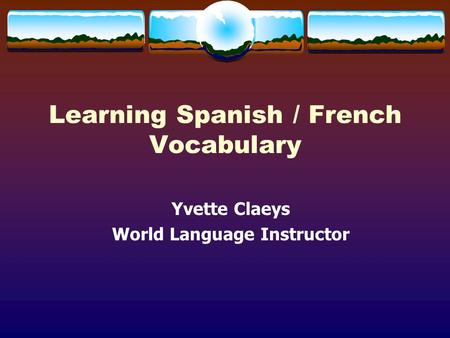 Learning Spanish / French Vocabulary Yvette Claeys World Language Instructor.