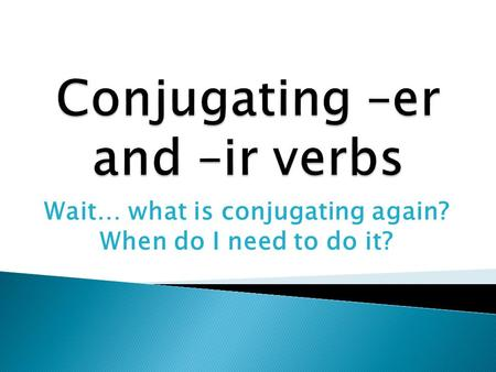 Wait… what is conjugating again? When do I need to do it?