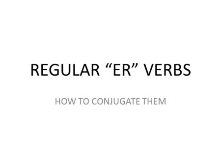 "REGULAR ""ER"" VERBS HOW TO CONJUGATE THEM. STEP 1 TAKE OFF THE ""ER"" ENDING YOU ARE NOW LEFT WITH THE STEM OR ROOT OR BASE."