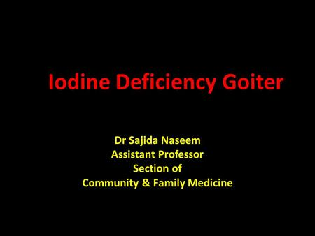 Iodine Deficiency Goiter Dr Sajida Naseem Assistant Professor Section of Community & Family Medicine.