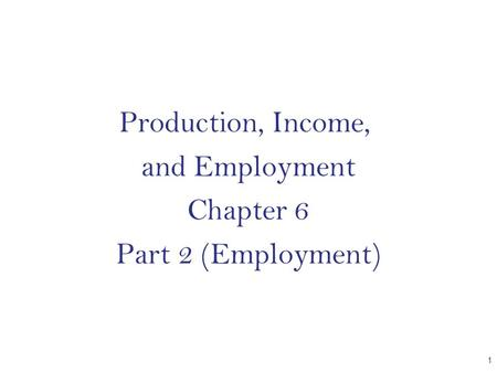 Production, Income, and Employment Chapter 6 Part 2 (Employment) CHAPTER 1.