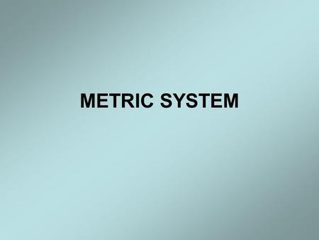 METRIC SYSTEM. Metric System The metric system is based on a base unit that corresponds to a certain kind of measurement Length = meter Volume = liter.