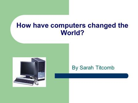 How have computers changed the World? By Sarah Titcomb.
