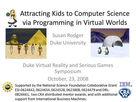Attracting Kids to Computer Science via Programming in Virtual Worlds Susan Rodger Duke University Duke Virtual Reality and Serious Games Symposium October,