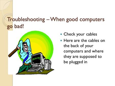 Troubleshooting – When good computers go bad! Check your cables Here are the cables on the back of your computers and where they are supposed to be plugged.
