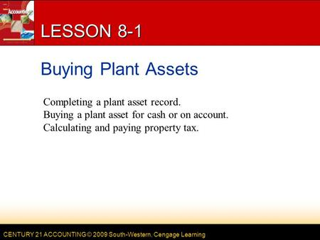 CENTURY 21 ACCOUNTING © 2009 South-Western, Cengage Learning LESSON 8-1 Buying Plant Assets Completing a plant asset record. Buying a plant asset for cash.
