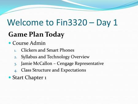 Welcome to Fin3320 – Day 1 Game Plan Today Course Admin 1. Clickers and Smart Phones 2. Syllabus and Technology Overview 3. Jamie McCallon – Cengage Representative.