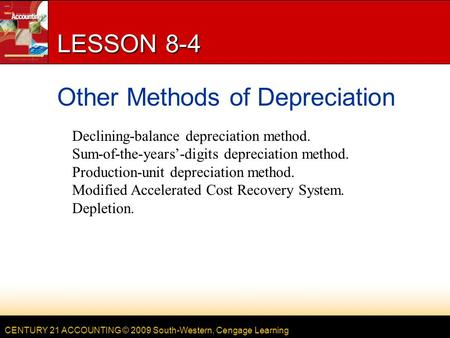 CENTURY 21 ACCOUNTING © 2009 South-Western, Cengage Learning LESSON 8-4 Other Methods of Depreciation Declining-balance depreciation method. Sum-of-the-years'-digits.