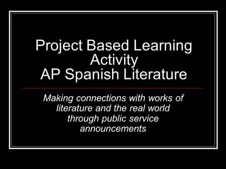 Project Based Learning Activity AP Spanish Literature Making connections with works of literature and the real world through public service announcements.