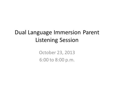Dual Language Immersion Parent Listening Session October 23, 2013 6:00 to 8:00 p.m.