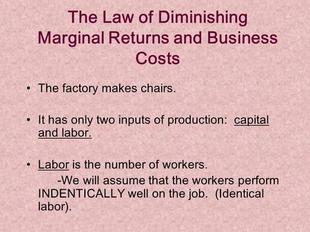 The Law of Diminishing Marginal Returns and Business Costs The factory makes chairs. It has only two inputs of production: capital and labor. Labor is.