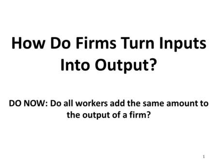 How Do Firms Turn Inputs Into Output? DO NOW: Do all workers add the same amount to the output of a firm? 1.