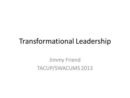 Transformational Leadership Jimmy Friend TACUP/SWACUMS 2013.