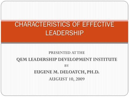 PRESENTED AT THE QEM LEADERSHIP DEVELOPMENT INSTITUTE BY EUGENE M. DELOATCH, PH.D. AUGUST 10, 2009 CHARACTERISTICS OF EFFECTIVE LEADERSHIP.