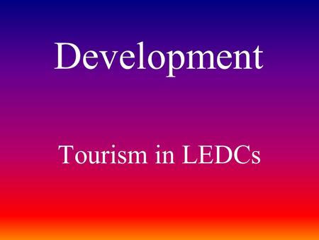 Tourism in LEDCs Development. Some of the Worlds most famous tourist sites. What and where are they?