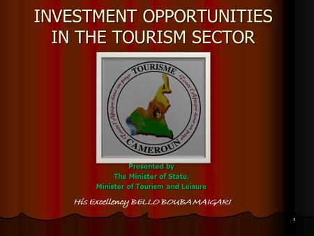 INVESTMENT OPPORTUNITIES IN THE TOURISM SECTOR Presented by The Minister of State, Minister of Tourism and Leisure His Excellency BELLO BOUBA MAIGARI 1.