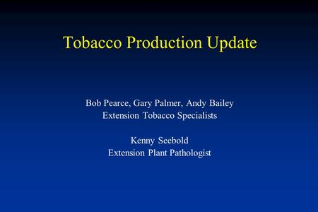 Tobacco Production Update Bob Pearce, Gary Palmer, Andy Bailey Extension Tobacco Specialists Kenny Seebold Extension Plant Pathologist.