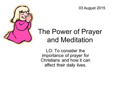The Power of Prayer and Meditation LO: To consider the importance of prayer for Christians and how it can affect their daily lives. 03 August 2015.