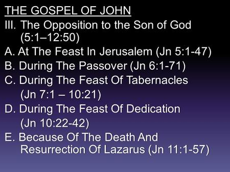 THE GOSPEL OF JOHN III. The Opposition to the Son of God (5:1–12:50) A. At The Feast In Jerusalem (Jn 5:1-47) B.During The Passover (Jn 6:1-71) C. During.