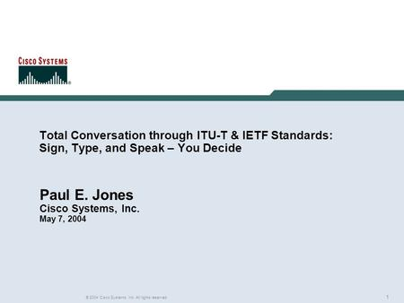 1 © 2004 Cisco Systems, Inc. All rights reserved. Total Conversation through ITU-T & IETF Standards: Sign, Type, and Speak – You Decide Paul E. Jones Cisco.