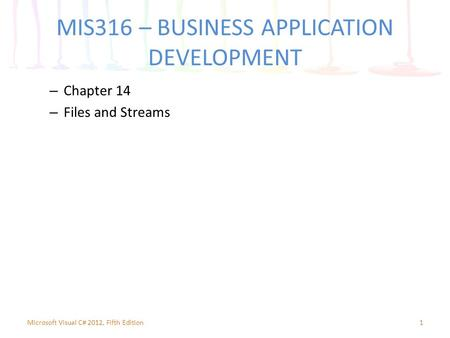 MIS316 – BUSINESS APPLICATION DEVELOPMENT – Chapter 14 – Files and Streams 1Microsoft Visual C# 2012, Fifth Edition.