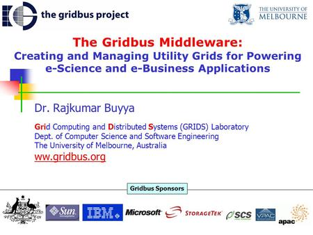 The Gridbus Middleware: Creating and Managing Utility Grids for Powering e-Science and e-Business Applications Dr. Rajkumar Buyya Grid Computing and Distributed.