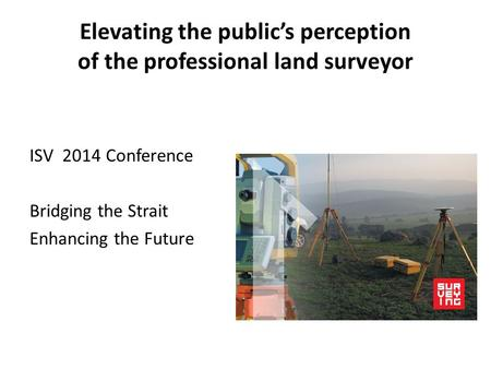 Elevating the public's perception of the professional land surveyor ISV 2014 Conference Bridging the Strait Enhancing the Future.