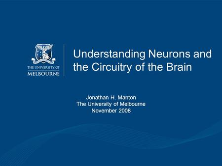 Understanding Neurons and the Circuitry of the Brain Jonathan H. Manton The University of Melbourne November 2008.
