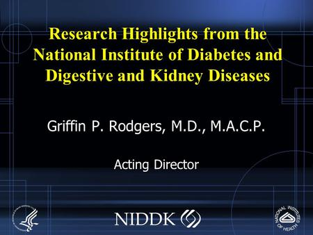 Research Highlights from the National Institute of Diabetes and Digestive and Kidney Diseases Griffin P. Rodgers, M.D., M.A.C.P. Acting Director.
