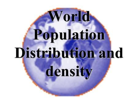 World Population Distribution and density Distribution and Density Population Distribution is the spread or the pattern of people in an area. We need.