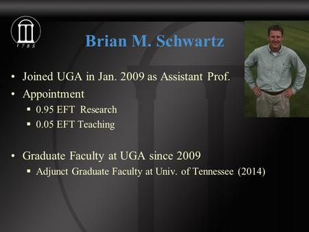 Brian M. Schwartz Joined UGA in Jan. 2009 as Assistant Prof. Appointment  0.95 EFT Research  0.05 EFT Teaching Graduate Faculty at UGA since 2009  Adjunct.
