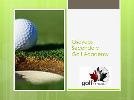 Osoyoos Secondary Golf Academy. Teaching Students to excel in the classroom and on the course.
