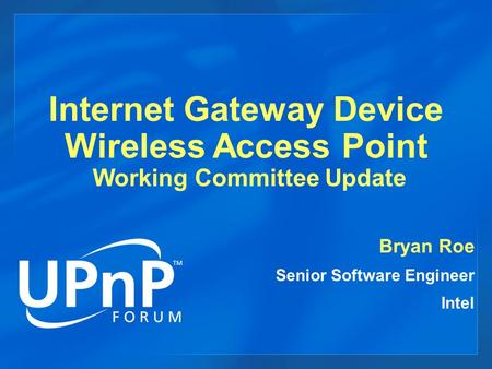 Internet Gateway Device Wireless Access Point Working Committee Update Bryan Roe Senior Software Engineer Intel.