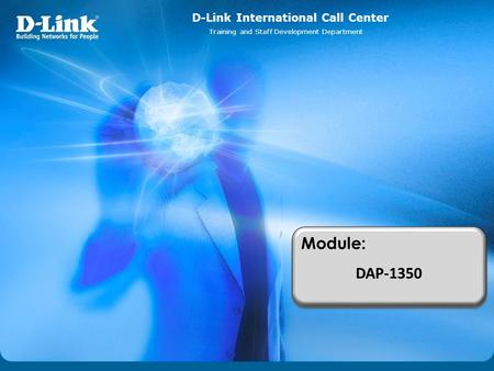 D-Link International Call Center Training and Staff Development Department Module: DAP-1350 Module: DAP-1350.