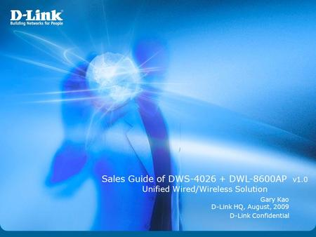 D-Link Confidential Sales Guide of DWS-4026 + DWL-8600AP v1.0 Unified Wired/Wireless Solution Gary Kao D-Link HQ, August, 2009.