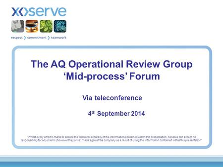 "The AQ Operational Review Group 'Mid-process' Forum Via teleconference 4 th September 2014 ""Whilst every effort is made to ensure the technical accuracy."