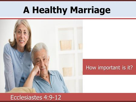A Healthy Marriage How important is it? Ecclesiastes 4:9-12.