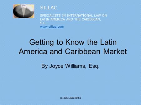 Getting to Know the Latin America and Caribbean Market By Joyce Williams, Esq. (c) SILLAC 2014 SILLAC SPECIALISTS IN INTERNATIONAL LAW ON LATIN AMERICA.
